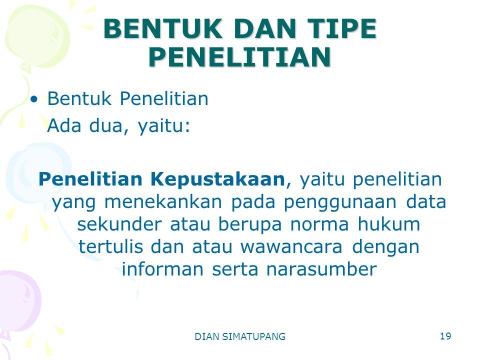 DIAN SIMATUPANG 19 BENTUK DAN TIPE PENELITIAN Bentuk Penelitian Ada dua, yaitu: Penelitian Kepustakaan, yaitu penelitian yang menekankan pada penggunaan data sekunder atau berupa norma hukum tertulis dan atau wawancara dengan informan serta narasumber