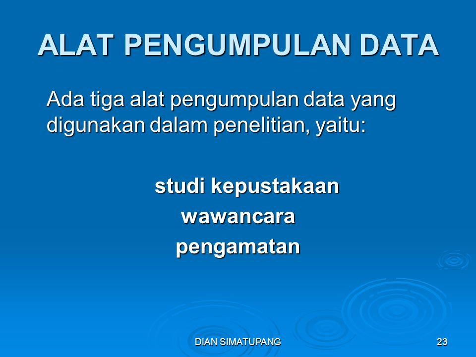 DIAN SIMATUPANG23 ALAT PENGUMPULAN DATA Ada tiga alat pengumpulan data yang digunakan dalam penelitian, yaitu: studi kepustakaan wawancarapengamatan