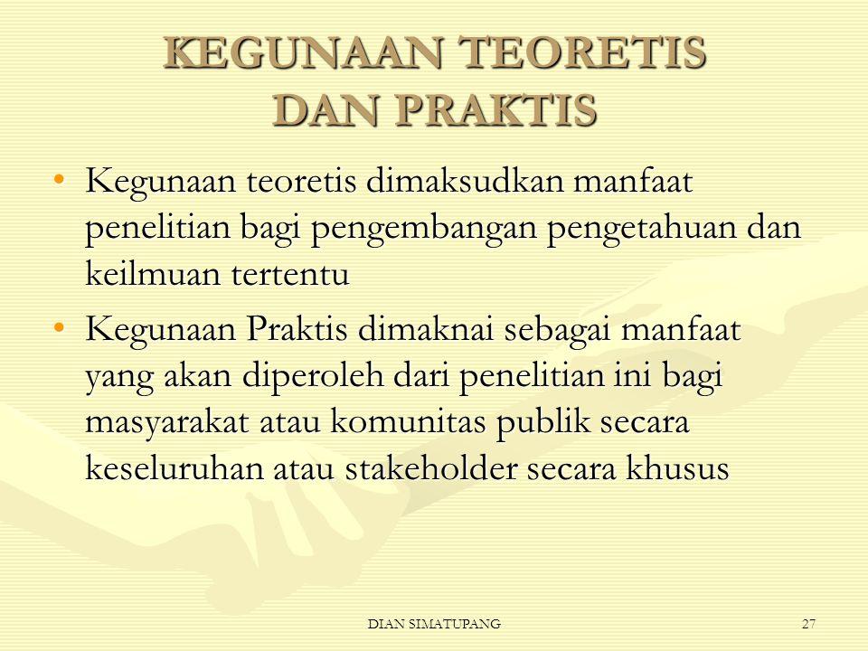 DIAN SIMATUPANG27 KEGUNAAN TEORETIS DAN PRAKTIS Kegunaan teoretis dimaksudkan manfaat penelitian bagi pengembangan pengetahuan dan keilmuan tertentu Kegunaan Praktis dimaknai sebagai manfaat yang akan diperoleh dari penelitian ini bagi masyarakat atau komunitas publik secara keseluruhan atau stakeholder secara khusus