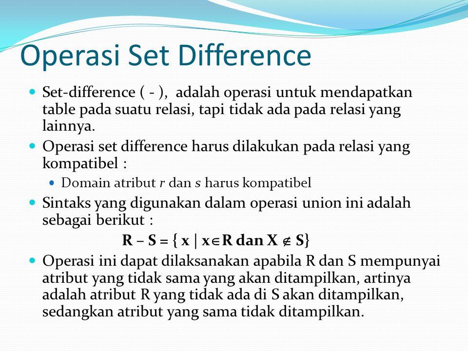 Operasi Set Difference Set-difference ( - ), adalah operasi untuk mendapatkan table pada suatu relasi, tapi tidak ada pada relasi yang lainnya. Operas