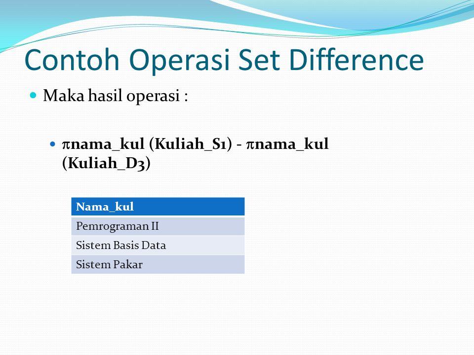 Contoh Operasi Set Difference Maka hasil operasi :  nama_kul (Kuliah_S1) -  nama_kul (Kuliah_D3) Nama_kul Pemrograman II Sistem Basis Data Sistem Pa