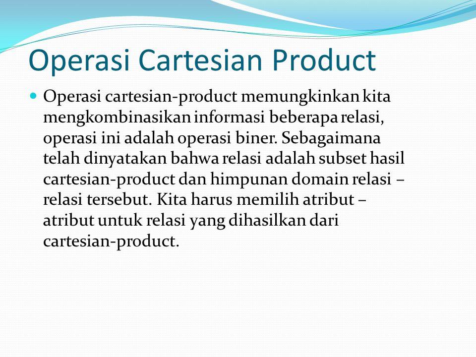 Operasi Cartesian Product Operasi cartesian-product memungkinkan kita mengkombinasikan informasi beberapa relasi, operasi ini adalah operasi biner. Se
