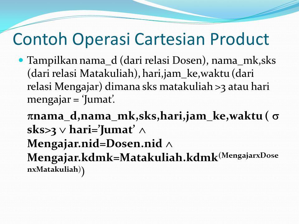 Contoh Operasi Cartesian Product Tampilkan nama_d (dari relasi Dosen), nama_mk,sks (dari relasi Matakuliah), hari,jam_ke,waktu (dari relasi Mengajar)