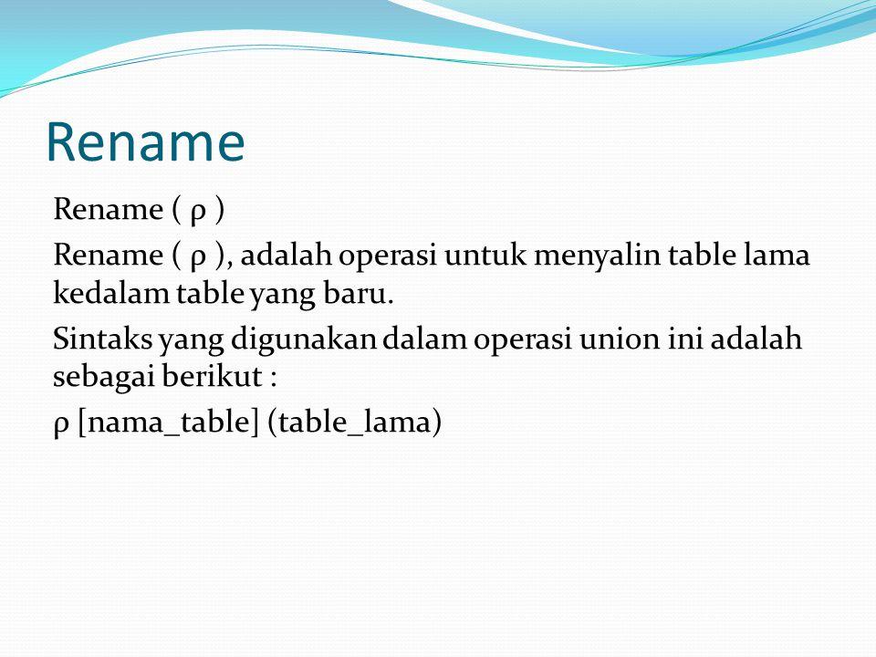 Rename Rename ( ρ ) Rename ( ρ ), adalah operasi untuk menyalin table lama kedalam table yang baru. Sintaks yang digunakan dalam operasi union ini ada