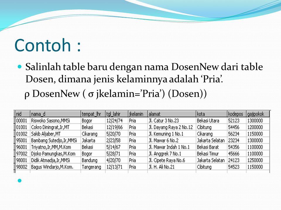 Contoh : Salinlah table baru dengan nama DosenNew dari table Dosen, dimana jenis kelaminnya adalah 'Pria'. ρ DosenNew ( σ jkelamin='Pria') (Dosen))