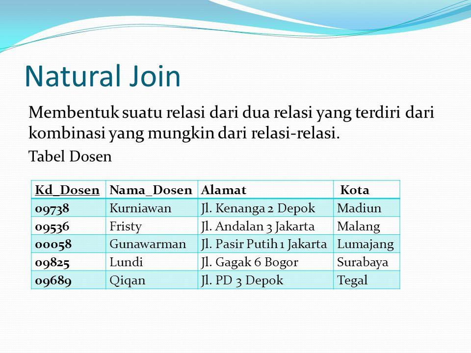 Natural Join Membentuk suatu relasi dari dua relasi yang terdiri dari kombinasi yang mungkin dari relasi-relasi. Tabel Dosen Kd_DosenNama_DosenAlamat