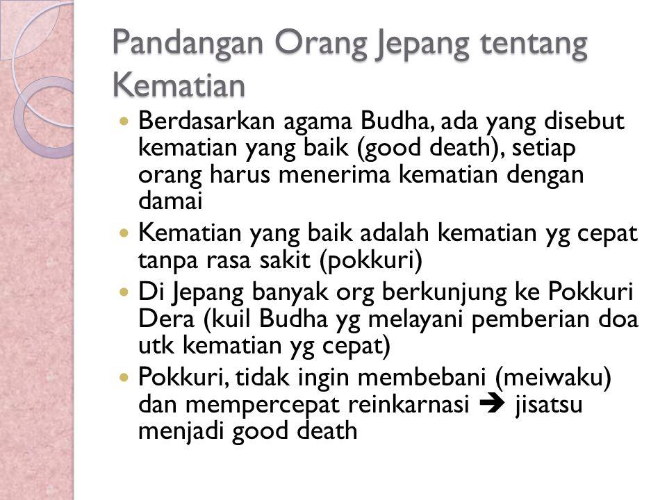 Pandangan Orang Jepang tentang Kematian Berdasarkan agama Budha, ada yang disebut kematian yang baik (good death), setiap orang harus menerima kematia