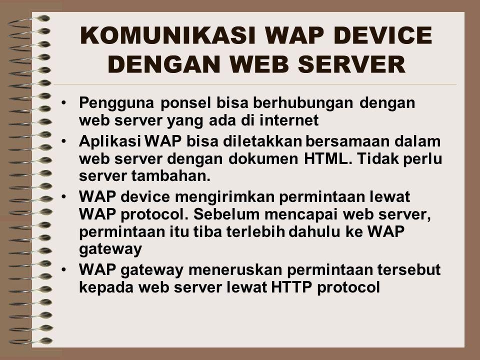KOMUNIKASI WAP DEVICE DENGAN WEB SERVER Pengguna ponsel bisa berhubungan dengan web server yang ada di internet Aplikasi WAP bisa diletakkan bersamaan