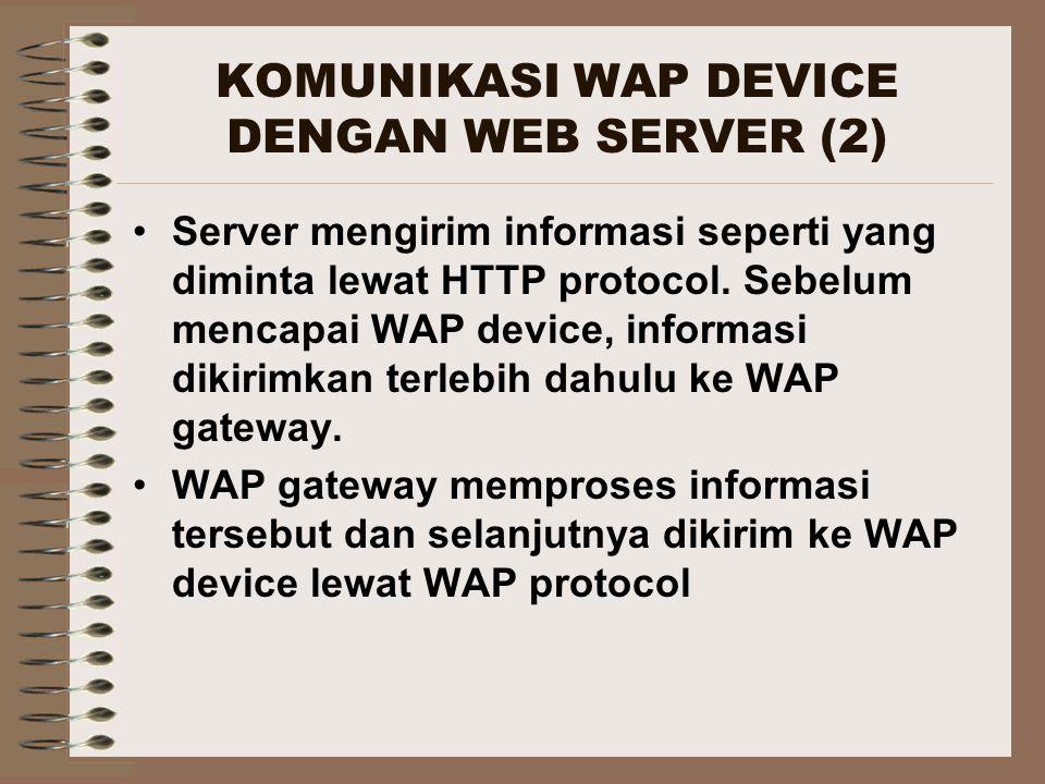 KOMUNIKASI WAP DEVICE DENGAN WEB SERVER (2) Server mengirim informasi seperti yang diminta lewat HTTP protocol. Sebelum mencapai WAP device, informasi