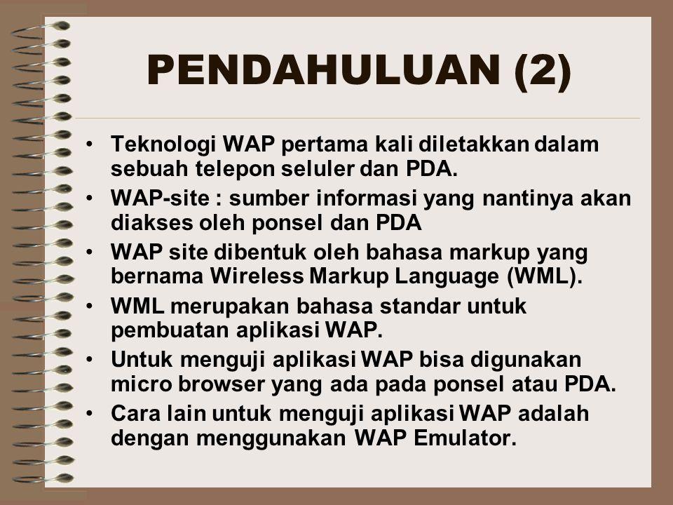 PENDAHULUAN (2) Teknologi WAP pertama kali diletakkan dalam sebuah telepon seluler dan PDA. WAP-site : sumber informasi yang nantinya akan diakses ole