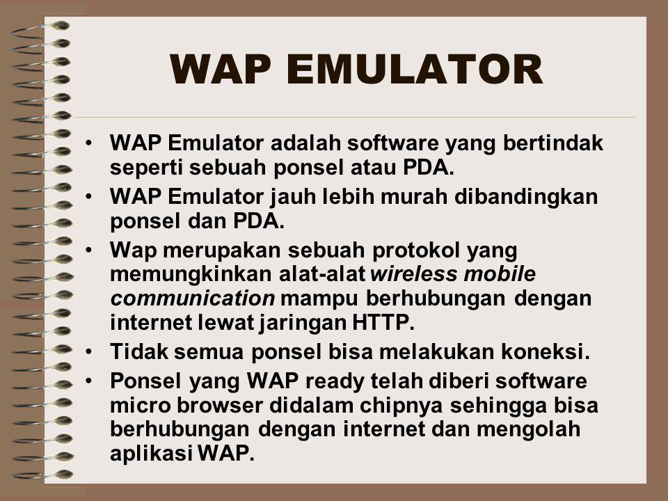 WAP EMULATOR WAP Emulator adalah software yang bertindak seperti sebuah ponsel atau PDA. WAP Emulator jauh lebih murah dibandingkan ponsel dan PDA. Wa