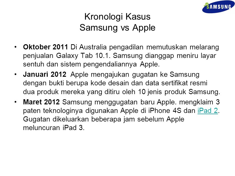 Kronologi Kasus Samsung vs Apple Oktober 2011 Di Australia pengadilan memutuskan melarang penjualan Galaxy Tab 10.1. Samsung dianggap meniru layar sen