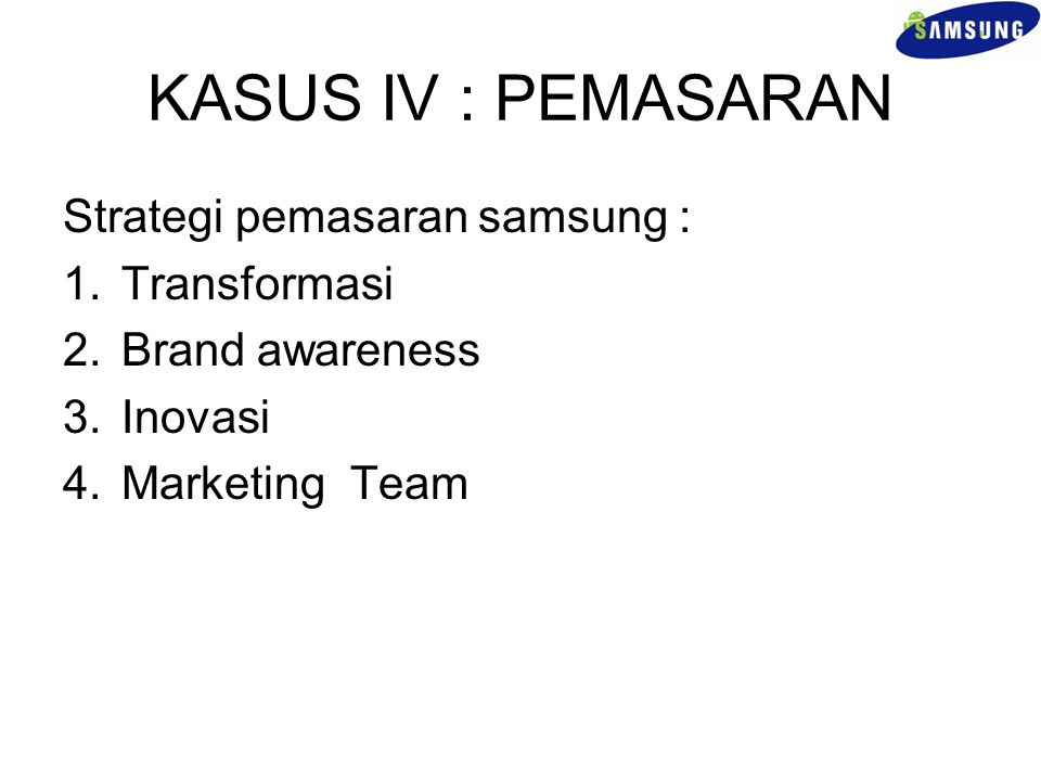 KASUS IV : PEMASARAN Strategi pemasaran samsung : 1.Transformasi 2.Brand awareness 3.Inovasi 4.Marketing Team