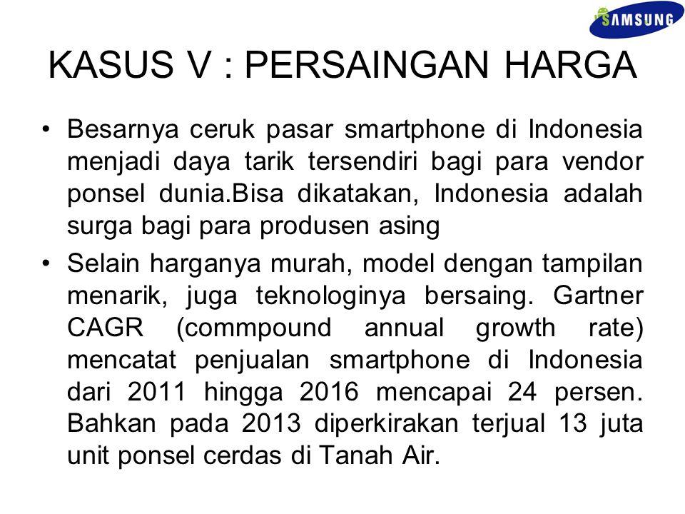 KASUS V : PERSAINGAN HARGA Besarnya ceruk pasar smartphone di Indonesia menjadi daya tarik tersendiri bagi para vendor ponsel dunia.Bisa dikatakan, In