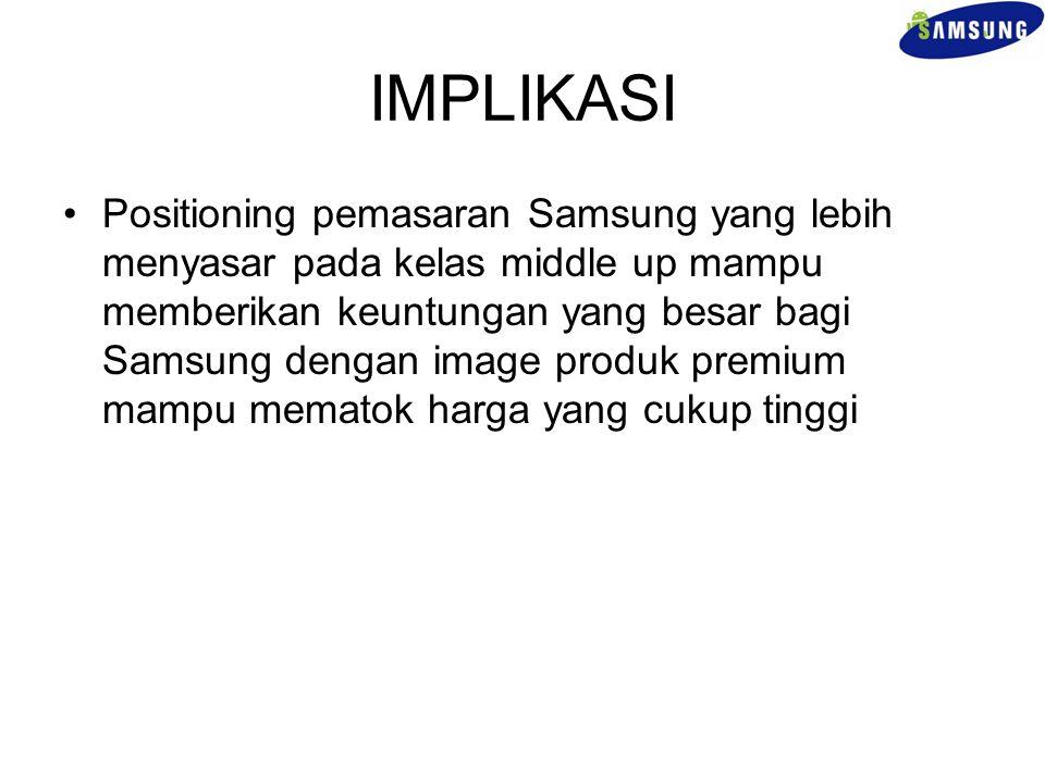IMPLIKASI Positioning pemasaran Samsung yang lebih menyasar pada kelas middle up mampu memberikan keuntungan yang besar bagi Samsung dengan image prod