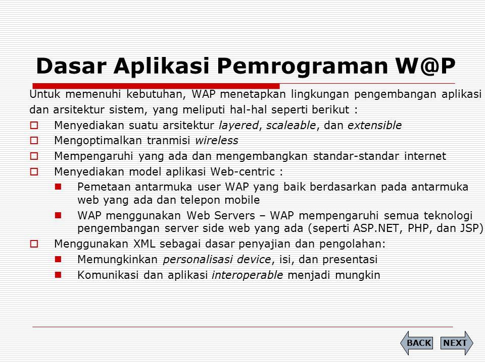 Dasar Aplikasi Pemrograman W@P NEXTBACK Untuk memenuhi kebutuhan, WAP menetapkan lingkungan pengembangan aplikasi dan arsitektur sistem, yang meliputi