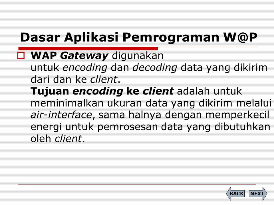 Dasar Aplikasi Pemrograman W@P NEXTBACK  WAP Gateway digunakan untuk encoding dan decoding data yang dikirim dari dan ke client. Tujuan encoding ke c