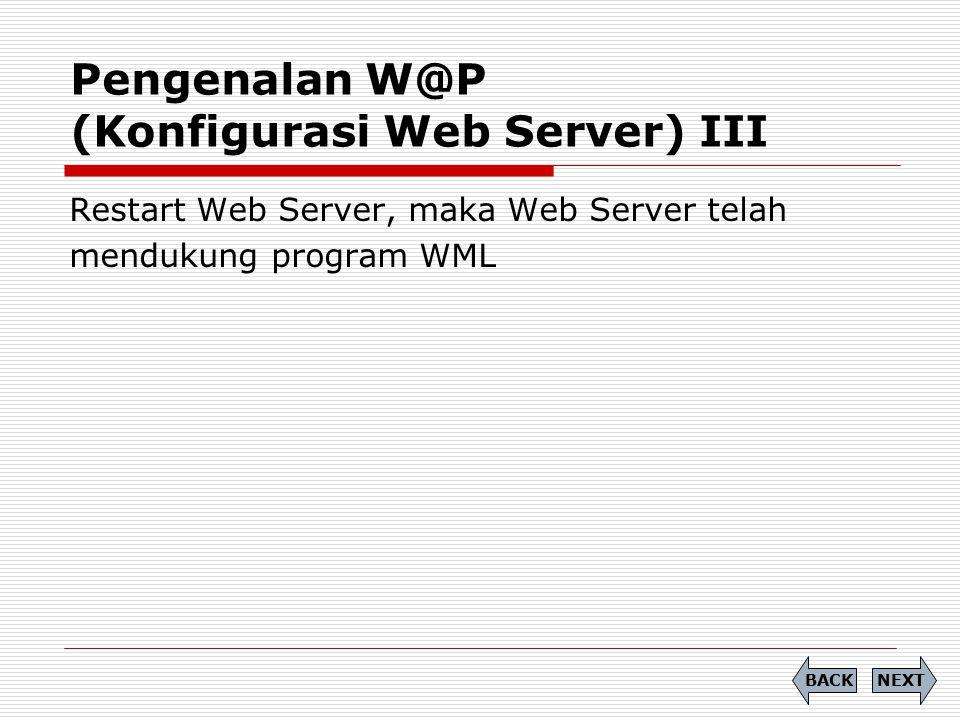 Pengenalan W@P (Konfigurasi Web Server) III NEXTBACK Restart Web Server, maka Web Server telah mendukung program WML