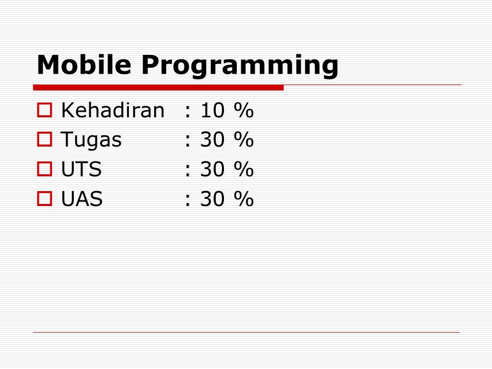Mobile Programming  Kehadiran: 10 %  Tugas: 30 %  UTS: 30 %  UAS: 30 %