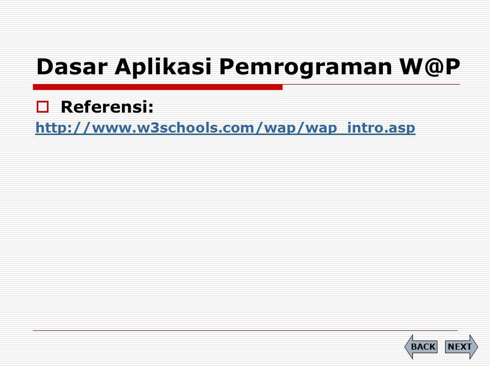 Dasar Aplikasi Pemrograman W@P  Referensi: http://www.w3schools.com/wap/wap_intro.asp NEXTBACK