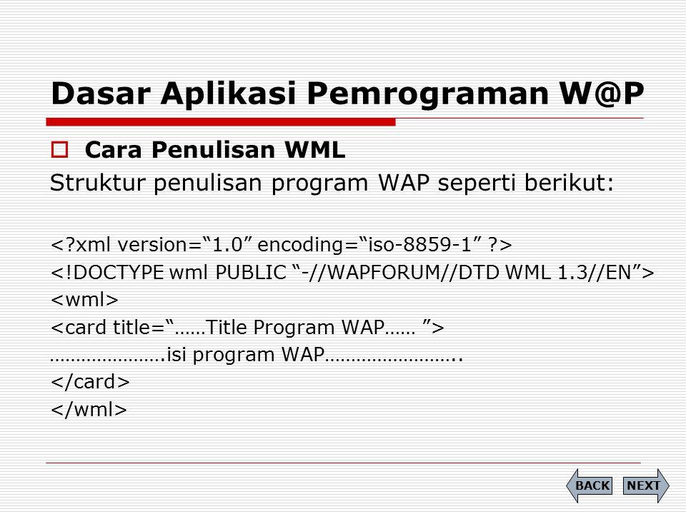 Dasar Aplikasi Pemrograman W@P  Cara Penulisan WML Struktur penulisan program WAP seperti berikut: ………………….isi program WAP…………………….. NEXTBACK