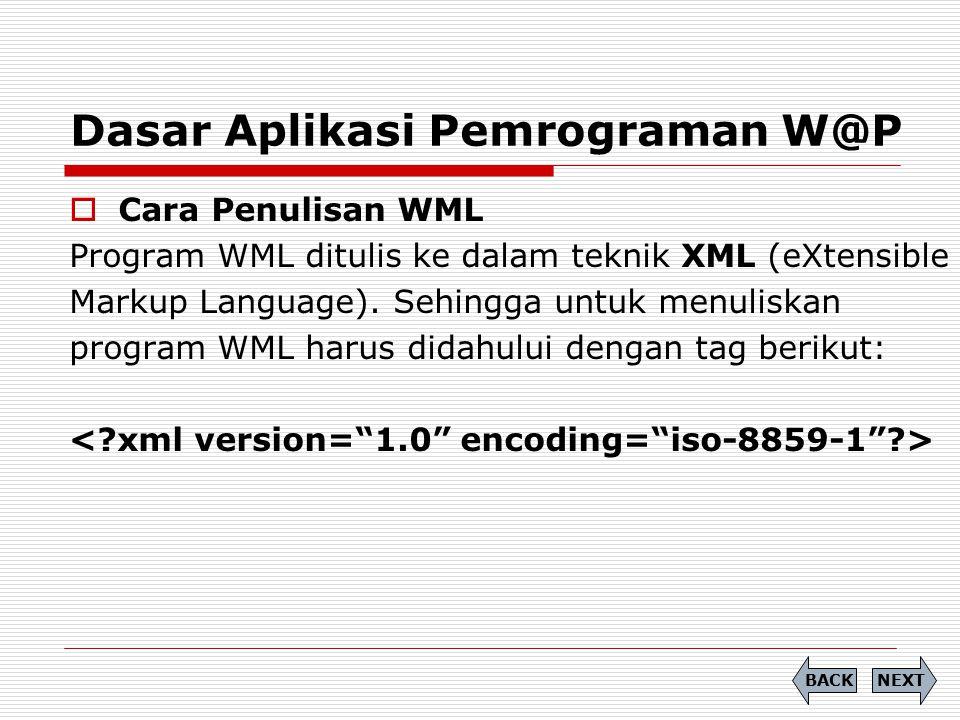 Dasar Aplikasi Pemrograman W@P  Cara Penulisan WML Program WML ditulis ke dalam teknik XML (eXtensible Markup Language). Sehingga untuk menuliskan pr