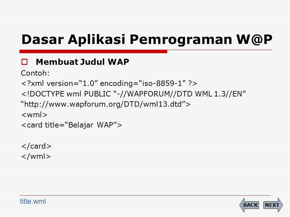 "Dasar Aplikasi Pemrograman W@P  Membuat Judul WAP Contoh: <!DOCTYPE wml PUBLIC ""-//WAPFORUM//DTD WML 1.3//EN"" ""http://www.wapforum.org/DTD/wml13.dtd"""