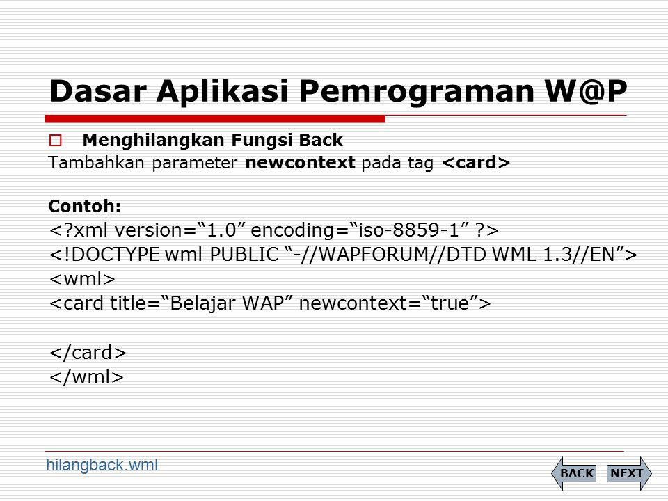 Dasar Aplikasi Pemrograman W@P  Menghilangkan Fungsi Back Tambahkan parameter newcontext pada tag Contoh: NEXTBACK hilangback.wml