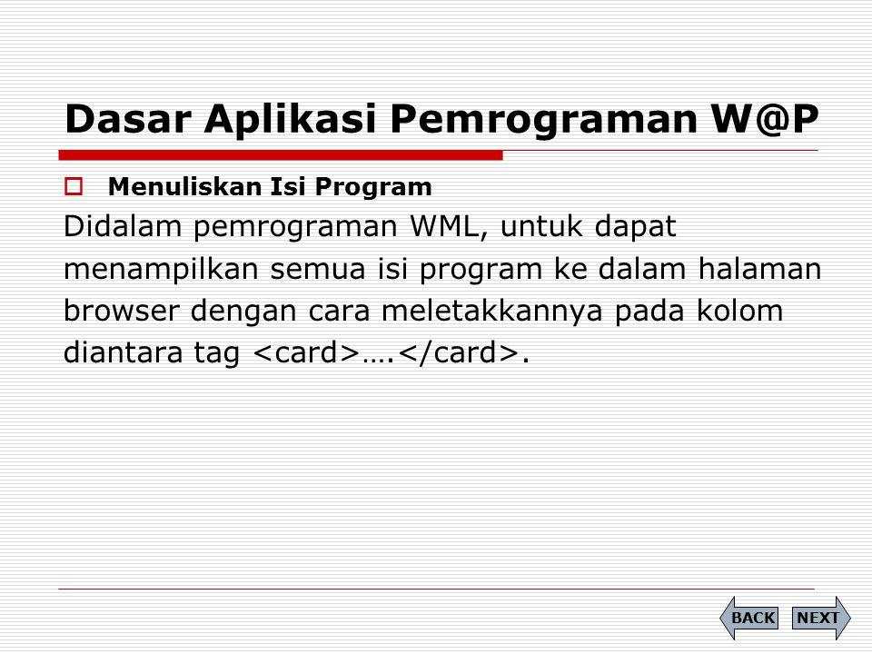 Dasar Aplikasi Pemrograman W@P  Menuliskan Isi Program Didalam pemrograman WML, untuk dapat menampilkan semua isi program ke dalam halaman browser de