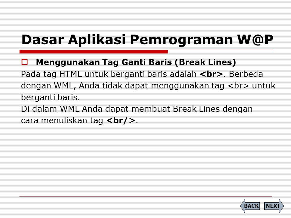 Dasar Aplikasi Pemrograman W@P  Menggunakan Tag Ganti Baris (Break Lines) Pada tag HTML untuk berganti baris adalah. Berbeda dengan WML, Anda tidak d