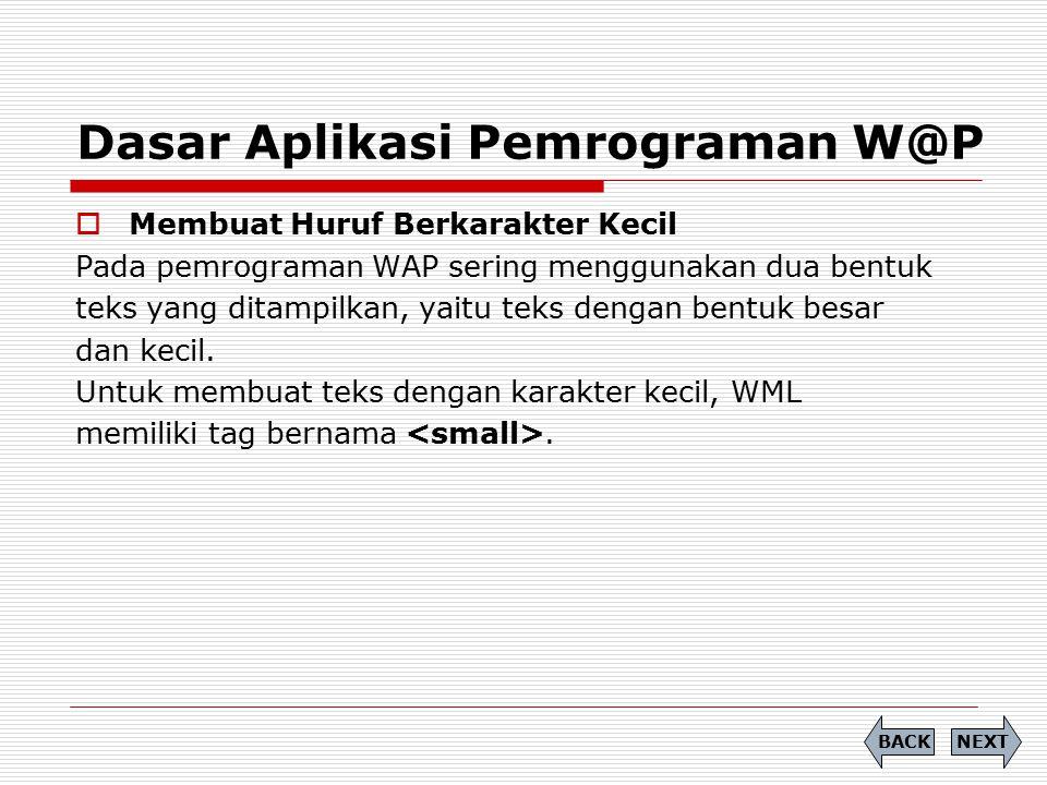 Dasar Aplikasi Pemrograman W@P  Membuat Huruf Berkarakter Kecil Pada pemrograman WAP sering menggunakan dua bentuk teks yang ditampilkan, yaitu teks