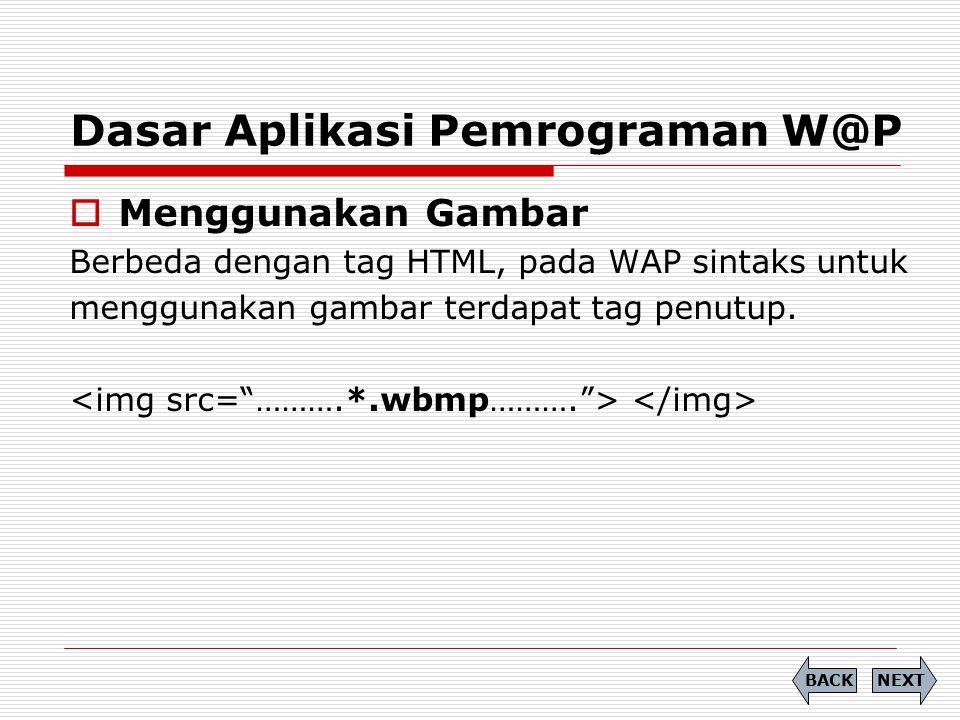 Dasar Aplikasi Pemrograman W@P  Menggunakan Gambar Berbeda dengan tag HTML, pada WAP sintaks untuk menggunakan gambar terdapat tag penutup. NEXTBACK