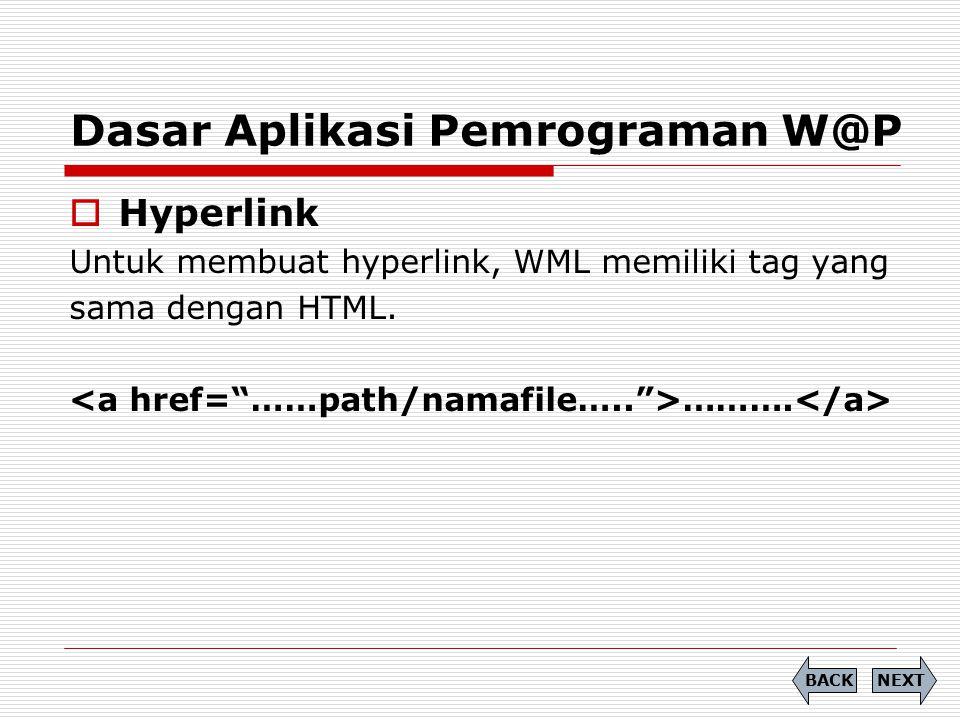 Dasar Aplikasi Pemrograman W@P  Hyperlink Untuk membuat hyperlink, WML memiliki tag yang sama dengan HTML. ………. NEXTBACK
