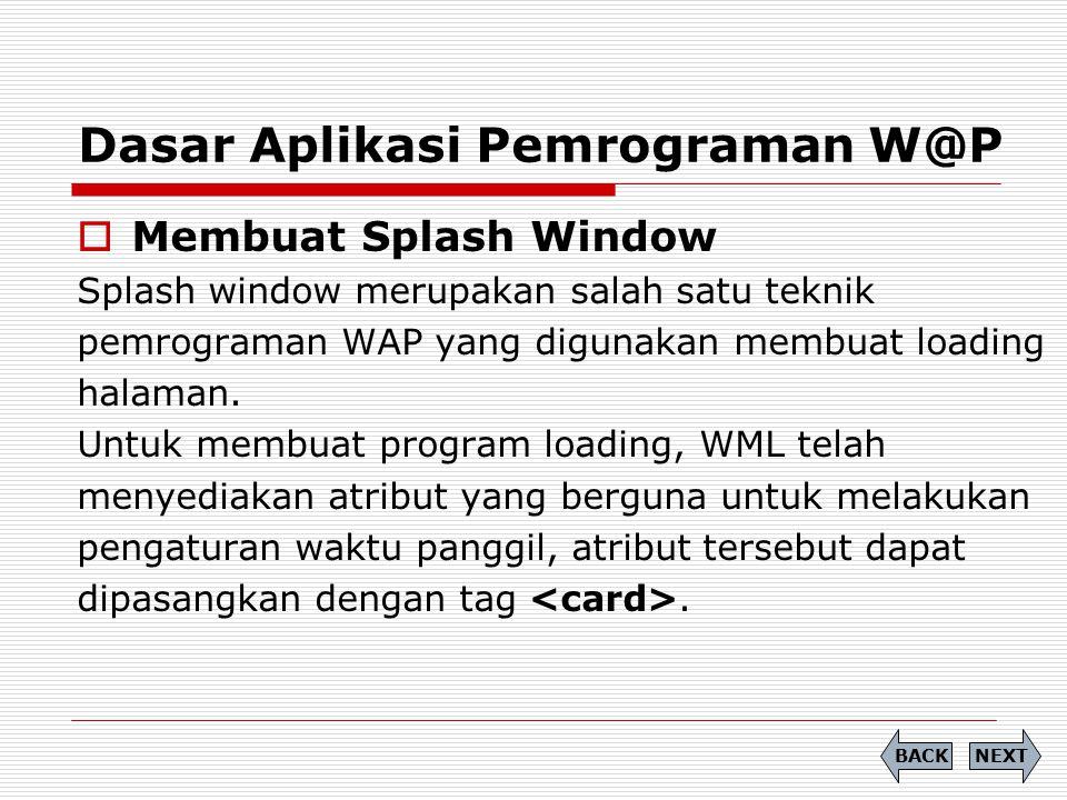 Dasar Aplikasi Pemrograman W@P  Membuat Splash Window Splash window merupakan salah satu teknik pemrograman WAP yang digunakan membuat loading halama