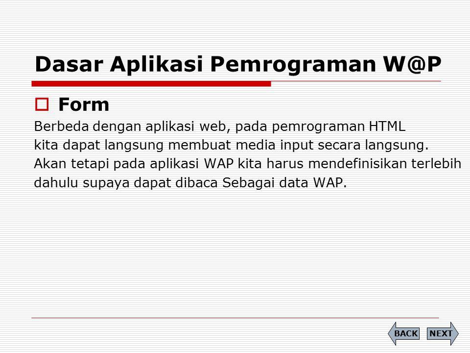 Dasar Aplikasi Pemrograman W@P  Form Berbeda dengan aplikasi web, pada pemrograman HTML kita dapat langsung membuat media input secara langsung. Akan