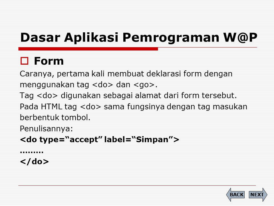 Dasar Aplikasi Pemrograman W@P  Form Caranya, pertama kali membuat deklarasi form dengan menggunakan tag dan. Tag digunakan sebagai alamat dari form