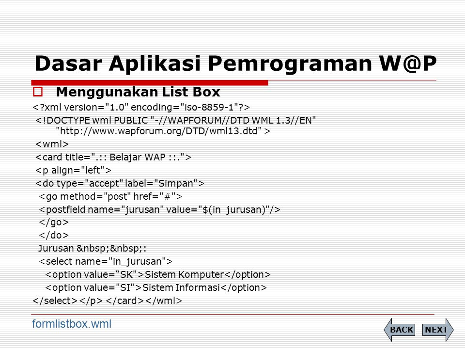 Dasar Aplikasi Pemrograman W@P  Menggunakan List Box Jurusan : Sistem Komputer Sistem Informasi NEXTBACK formlistbox.wml