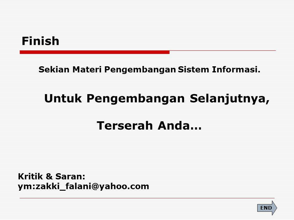Finish Sekian Materi Pengembangan Sistem Informasi. Untuk Pengembangan Selanjutnya, Terserah Anda… Kritik & Saran: ym:zakki_falani@yahoo.com END