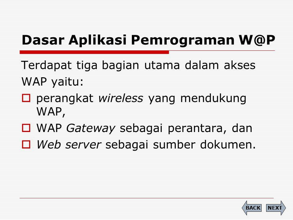 Dasar Aplikasi Pemrograman W@P Terdapat tiga bagian utama dalam akses WAP yaitu:  perangkat wireless yang mendukung WAP,  WAP Gateway sebagai perant