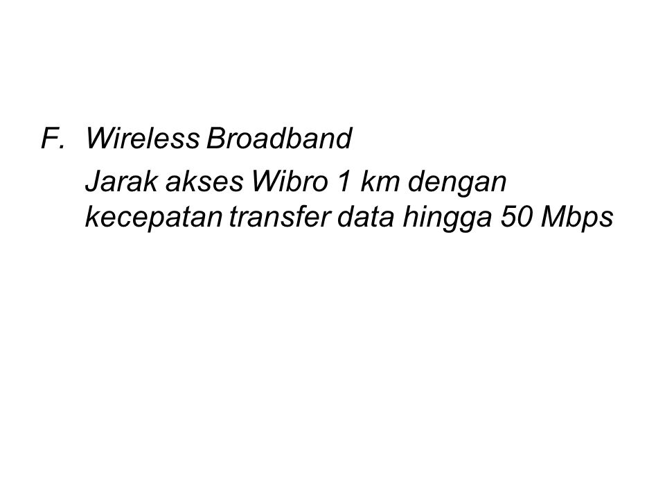 F.Wireless Broadband Jarak akses Wibro 1 km dengan kecepatan transfer data hingga 50 Mbps