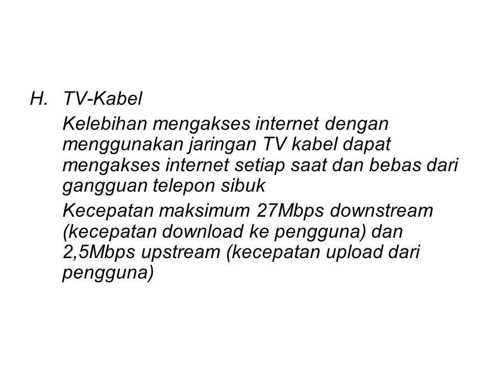 H.TV-Kabel Kelebihan mengakses internet dengan menggunakan jaringan TV kabel dapat mengakses internet setiap saat dan bebas dari gangguan telepon sibuk Kecepatan maksimum 27Mbps downstream (kecepatan download ke pengguna) dan 2,5Mbps upstream (kecepatan upload dari pengguna)