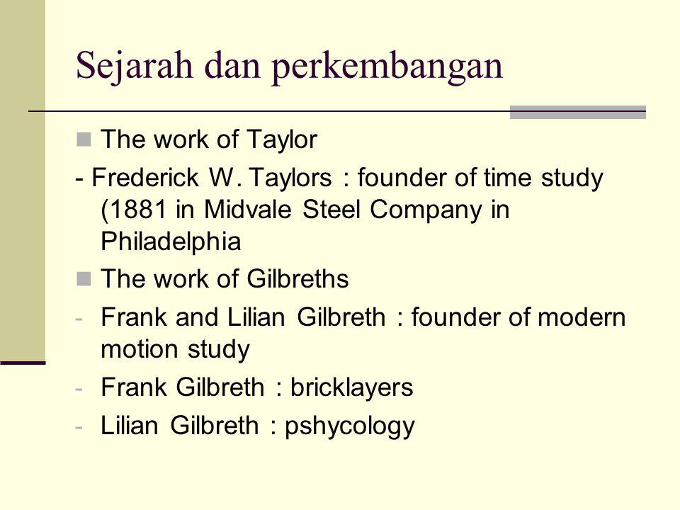 Sejarah dan perkembangan The work of Taylor - Frederick W. Taylors : founder of time study (1881 in Midvale Steel Company in Philadelphia The work of