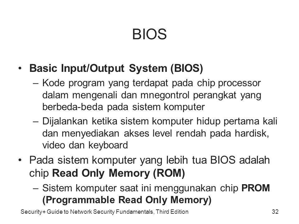 Security+ Guide to Network Security Fundamentals, Third Edition BIOS Basic Input/Output System (BIOS) –Kode program yang terdapat pada chip processor