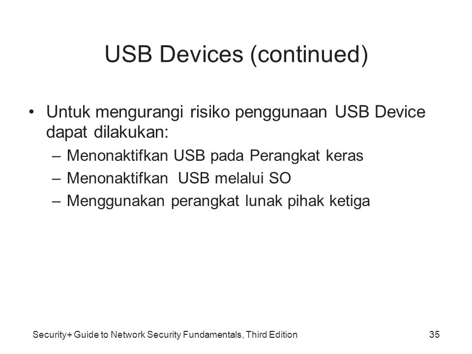 Security+ Guide to Network Security Fundamentals, Third Edition USB Devices (continued) Untuk mengurangi risiko penggunaan USB Device dapat dilakukan: