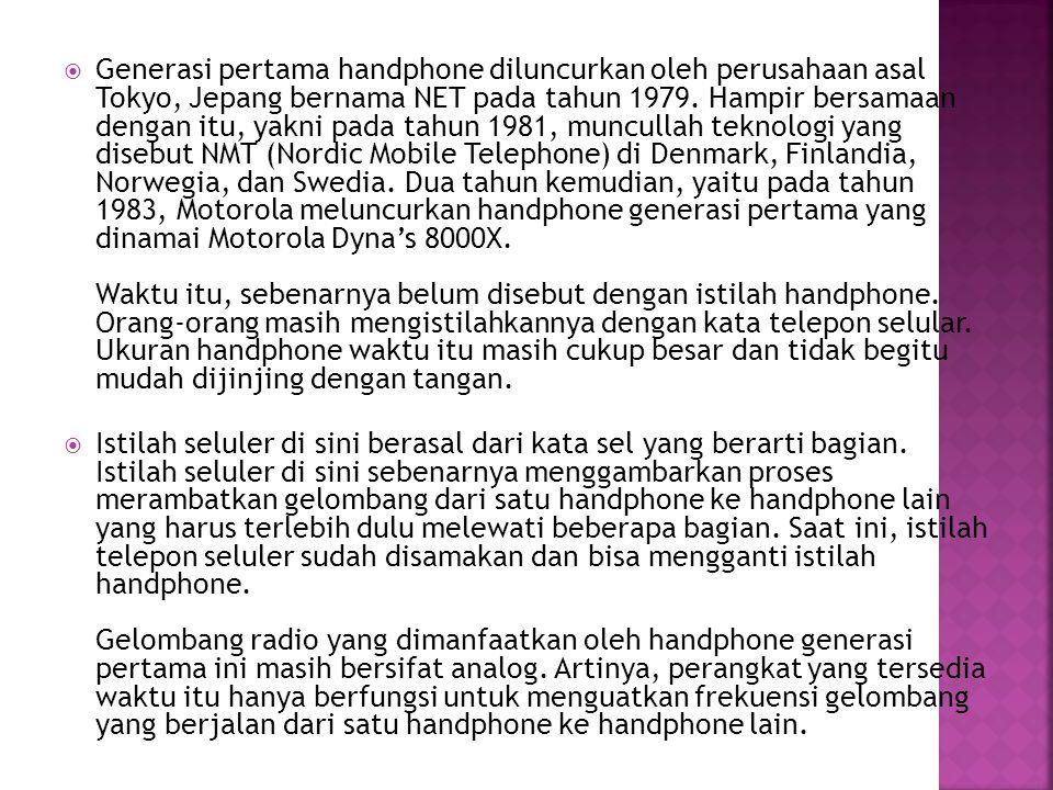 Generasi pertama handphone diluncurkan oleh perusahaan asal Tokyo, Jepang bernama NET pada tahun 1979. Hampir bersamaan dengan itu, yakni pada tahun