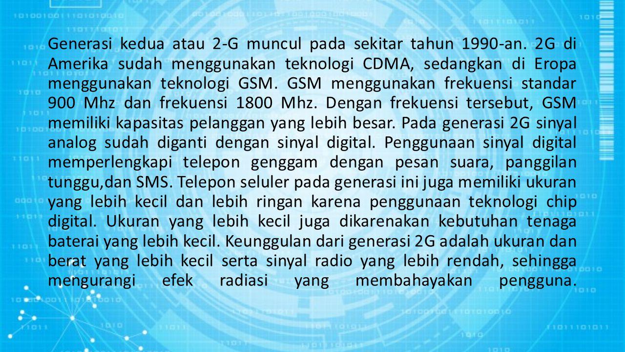Generasi kedua atau 2-G muncul pada sekitar tahun 1990-an. 2G di Amerika sudah menggunakan teknologi CDMA, sedangkan di Eropa menggunakan teknologi GS