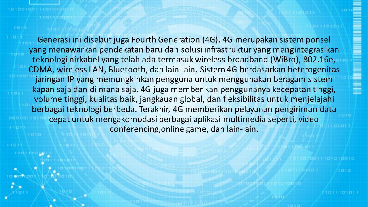 Generasi ini disebut juga Fourth Generation (4G). 4G merupakan sistem ponsel yang menawarkan pendekatan baru dan solusi infrastruktur yang mengintegra