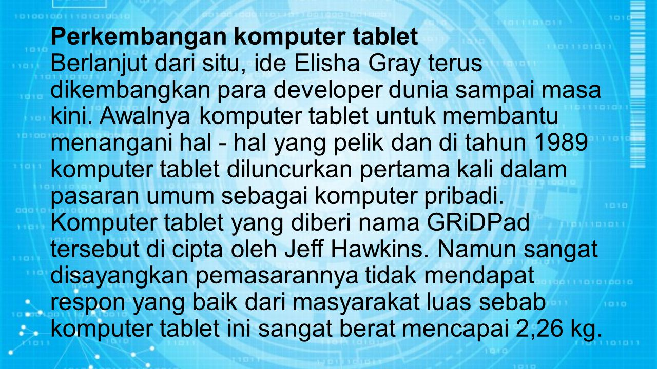 Perkembangan komputer tablet Berlanjut dari situ, ide Elisha Gray terus dikembangkan para developer dunia sampai masa kini. Awalnya komputer tablet un