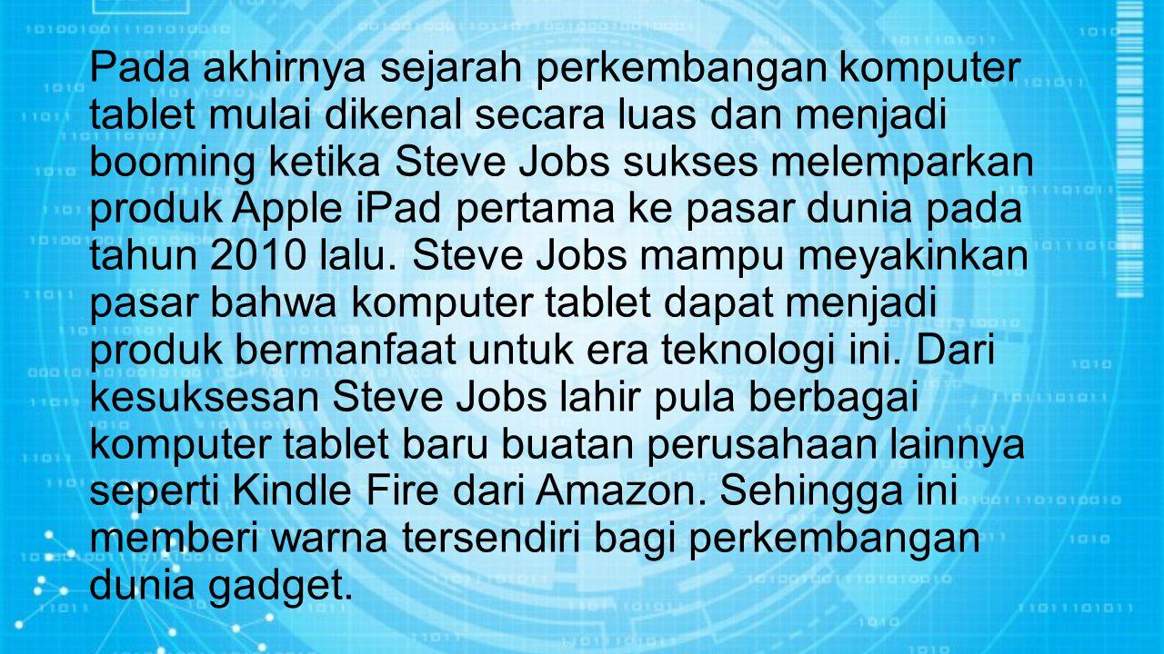 Pada akhirnya sejarah perkembangan komputer tablet mulai dikenal secara luas dan menjadi booming ketika Steve Jobs sukses melemparkan produk Apple iPa