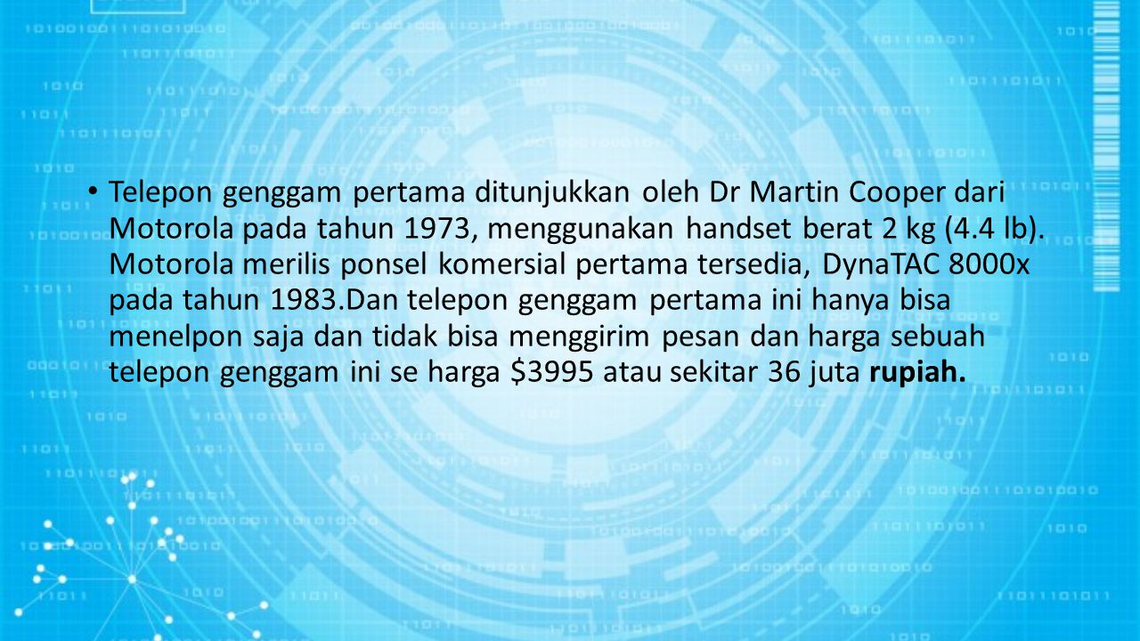 Telepon genggam pertama ditunjukkan oleh Dr Martin Cooper dari Motorola pada tahun 1973, menggunakan handset berat 2 kg (4.4 lb). Motorola merilis pon